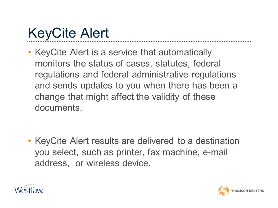 KeyCite Alert is a service that automatically monitors the status of cases, statutes, federal regulations and federal administrative regulations and s
