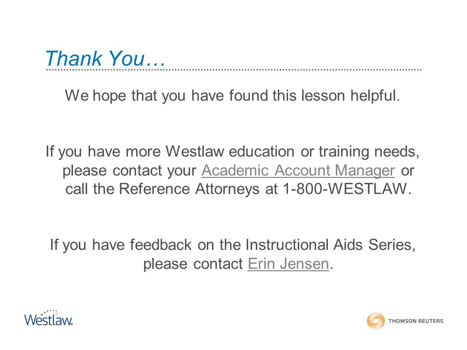 We hope that you have found this lesson helpful. If you have more Westlaw education or training needs, please contact your Academic Account Manager or