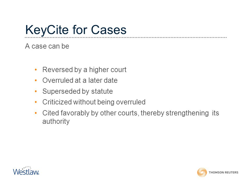 KeyCite for Cases A case can be Reversed by a higher court Overruled at a later date Superseded by statute Criticized without being overruled Cited fa