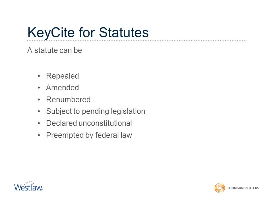 KeyCite for Statutes A statute can be Repealed Amended Renumbered Subject to pending legislation Declared unconstitutional Preempted by federal law In