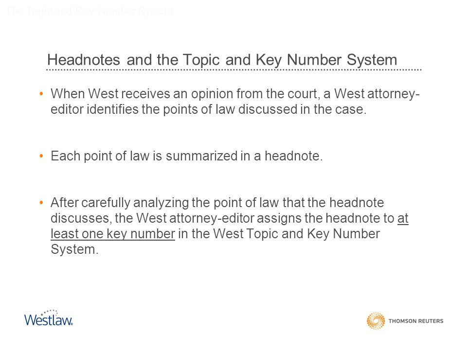 Headnotes and the Topic and Key Number System When West receives an opinion from the court, a West attorney- editor identifies the points of law discussed in the case.