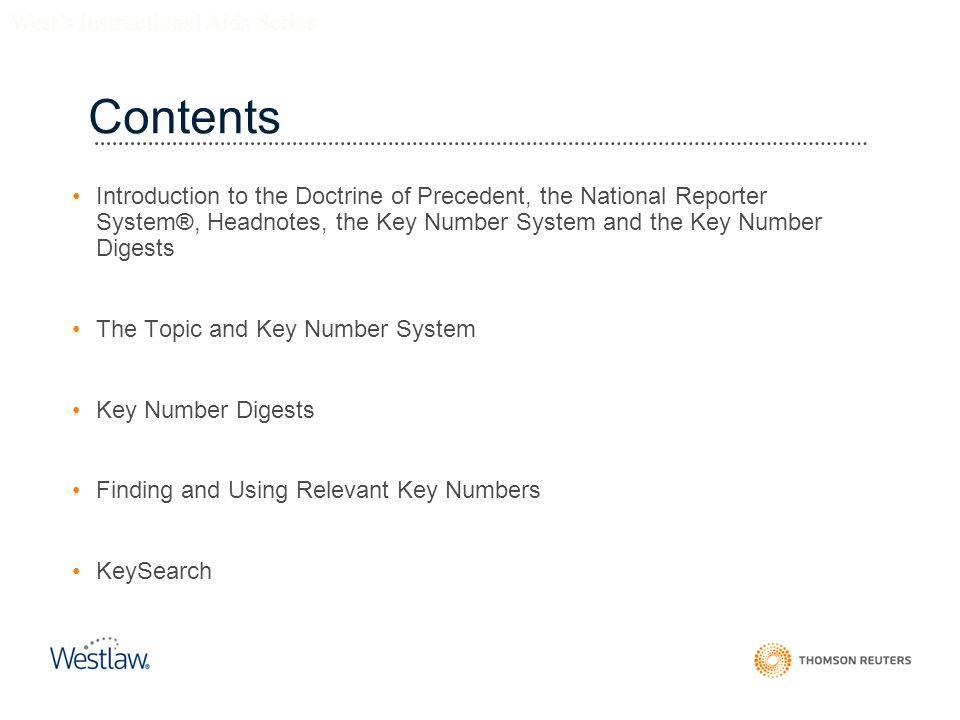 Contents Introduction to the Doctrine of Precedent, the National Reporter System®, Headnotes, the Key Number System and the Key Number Digests The Topic and Key Number System Key Number Digests Finding and Using Relevant Key Numbers KeySearch West's Instructional Aids Series