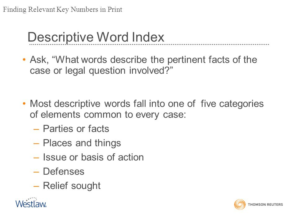 Ask, What words describe the pertinent facts of the case or legal question involved? Most descriptive words fall into one of five categories of elements common to every case: –Parties or facts –Places and things –Issue or basis of action –Defenses –Relief sought Finding Relevant Key Numbers in Print Descriptive Word Index
