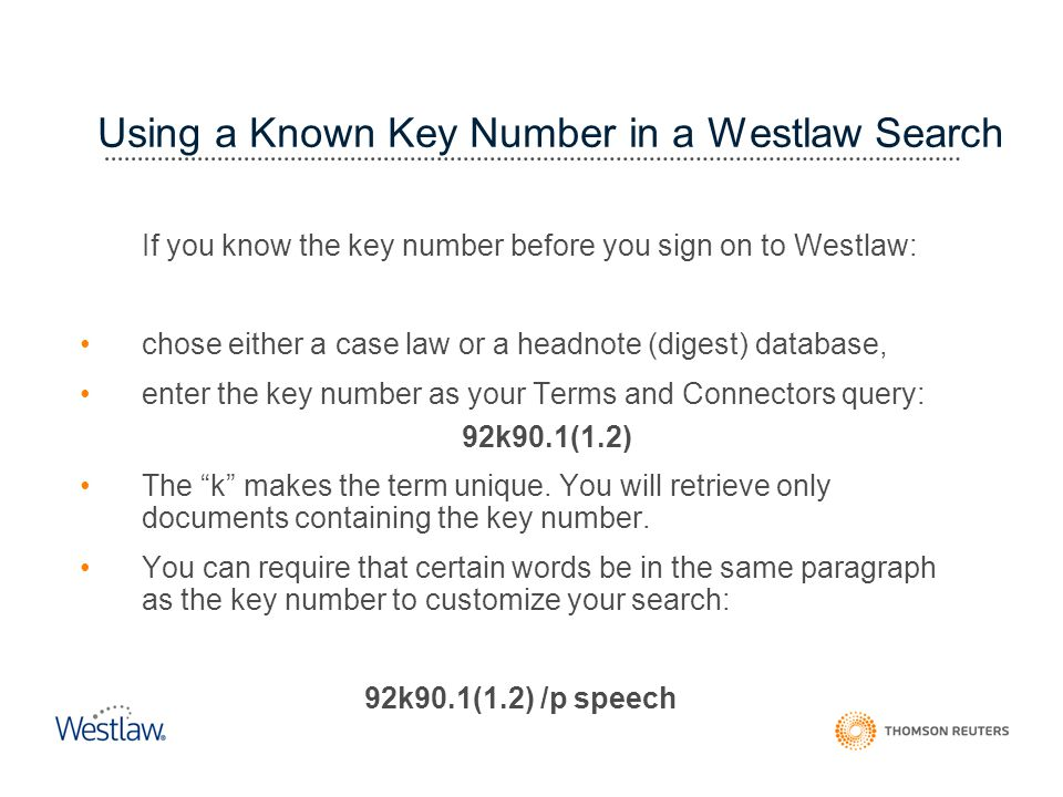 Using a Known Key Number in a Westlaw Search If you know the key number before you sign on to Westlaw: chose either a case law or a headnote (digest) database, enter the key number as your Terms and Connectors query: 92k90.1(1.2) The k makes the term unique.