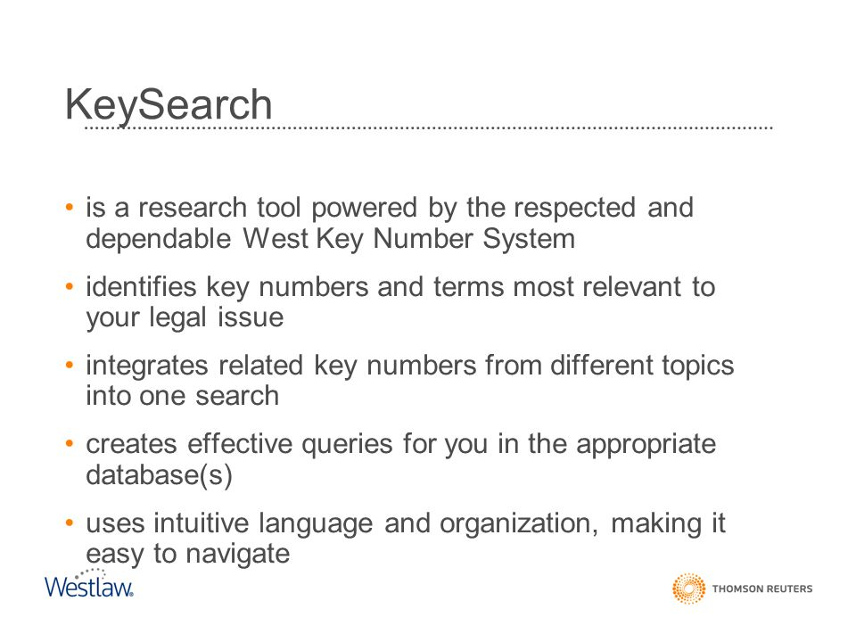 is a research tool powered by the respected and dependable West Key Number System identifies key numbers and terms most relevant to your legal issue integrates related key numbers from different topics into one search creates effective queries for you in the appropriate database(s) uses intuitive language and organization, making it easy to navigate