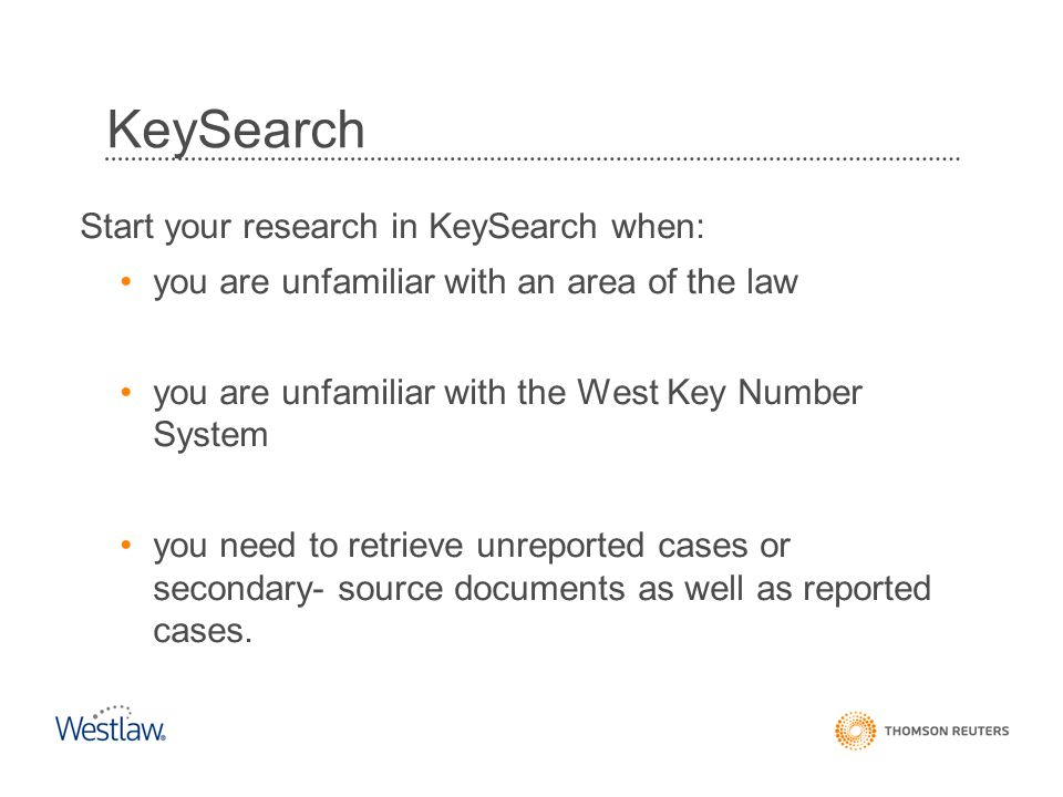 Start your research in KeySearch when: you are unfamiliar with an area of the law you are unfamiliar with the West Key Number System you need to retrieve unreported cases or secondary- source documents as well as reported cases.