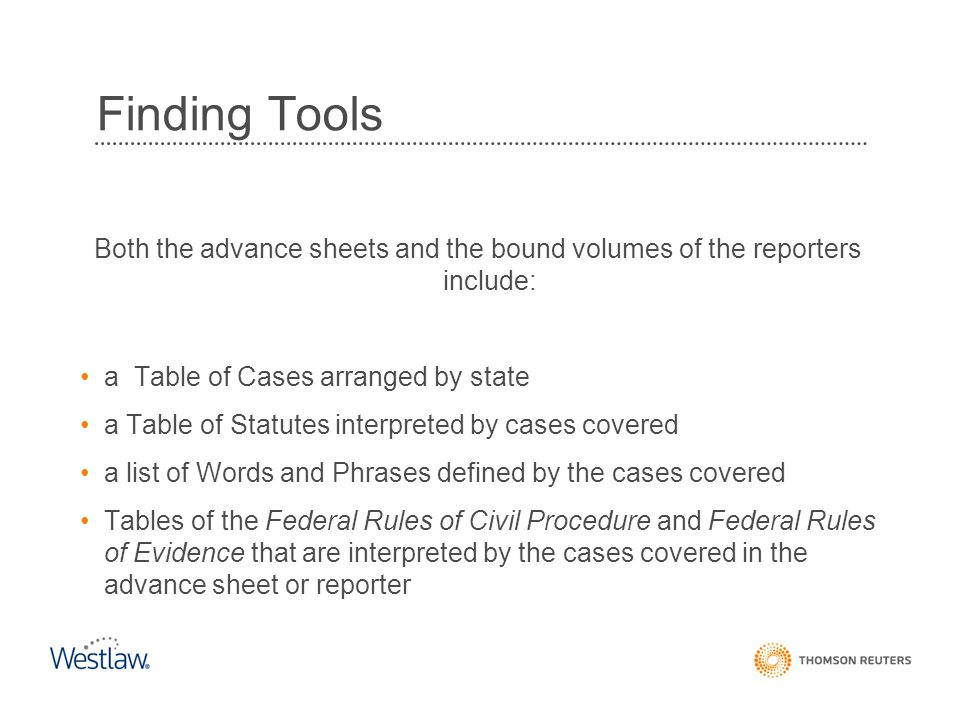 Finding Tools Both the advance sheets and the bound volumes of the reporters include: a Table of Cases arranged by state a Table of Statutes interpret