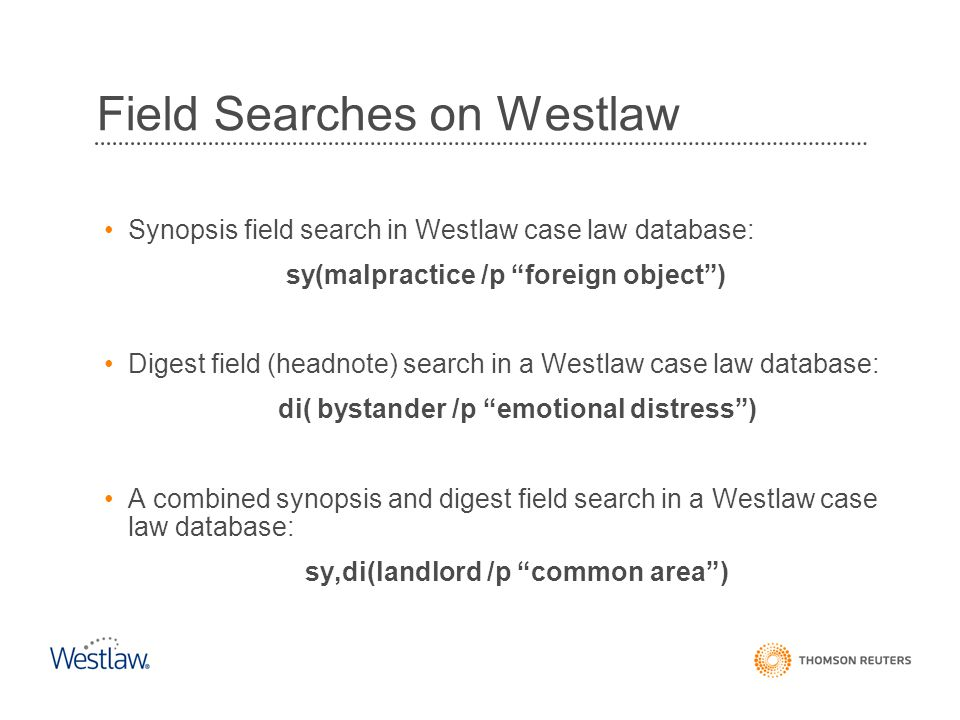 "Field Searches on Westlaw Synopsis field search in Westlaw case law database: sy(malpractice /p ""foreign object"") Digest field (headnote) search in a"