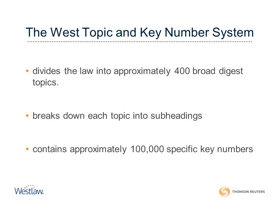 The West Topic and Key Number System divides the law into approximately 400 broad digest topics. breaks down each topic into subheadings contains appr