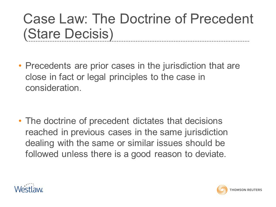 Case Law: The Doctrine of Precedent (Stare Decisis) Precedents are prior cases in the jurisdiction that are close in fact or legal principles to the c