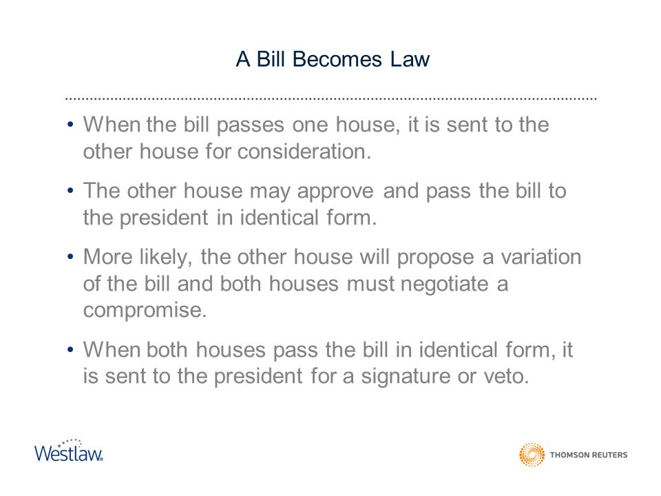 A Bill Becomes Law When the bill passes one house, it is sent to the other house for consideration.