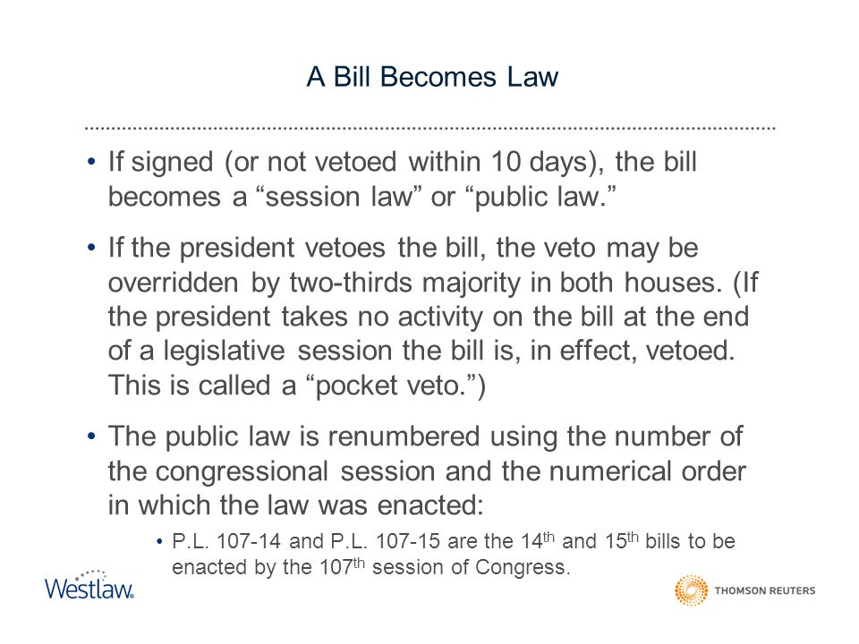 A Bill Becomes Law If signed (or not vetoed within 10 days), the bill becomes a session law or public law. If the president vetoes the bill, the veto may be overridden by two-thirds majority in both houses.