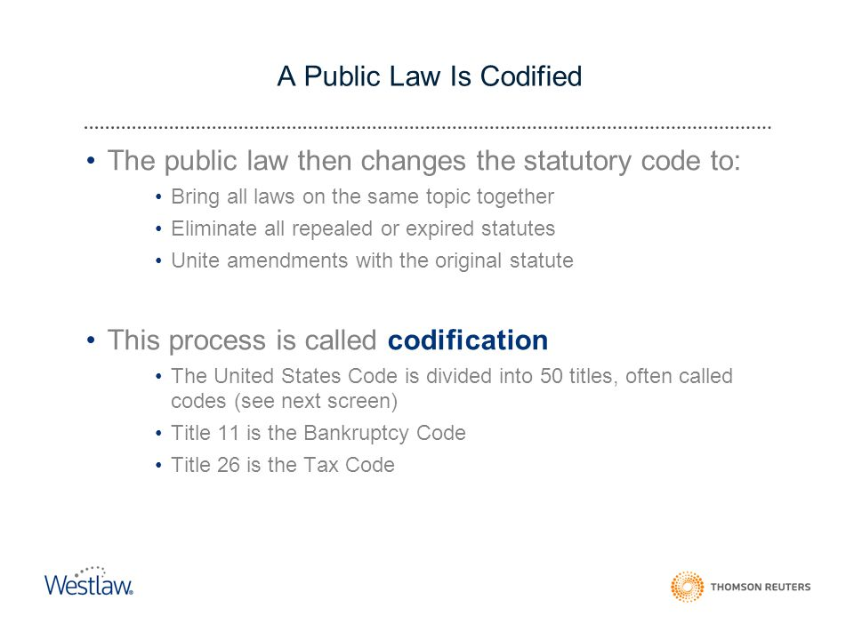A Public Law Is Codified The public law then changes the statutory code to: Bring all laws on the same topic together Eliminate all repealed or expired statutes Unite amendments with the original statute This process is called codification The United States Code is divided into 50 titles, often called codes (see next screen) Title 11 is the Bankruptcy Code Title 26 is the Tax Code