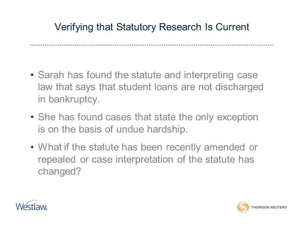 Verifying that Statutory Research Is Current Sarah has found the statute and interpreting case law that says that student loans are not discharged in bankruptcy.