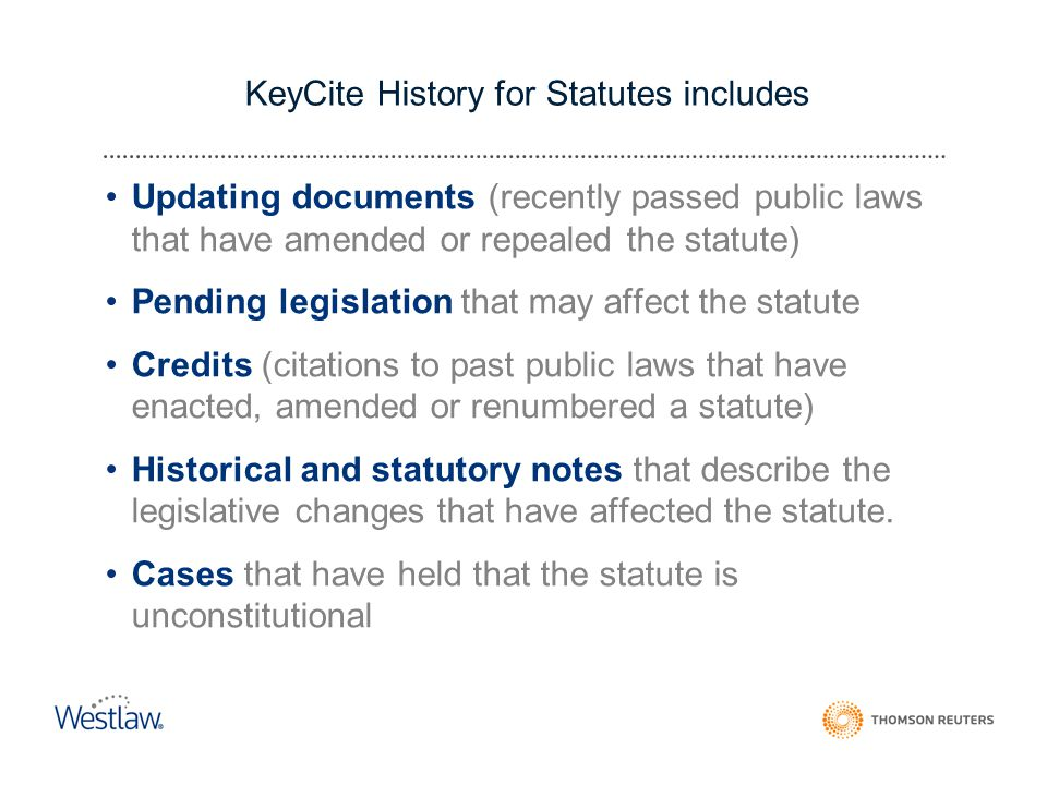KeyCite History for Statutes includes Updating documents (recently passed public laws that have amended or repealed the statute) Pending legislation that may affect the statute Credits (citations to past public laws that have enacted, amended or renumbered a statute) Historical and statutory notes that describe the legislative changes that have affected the statute.