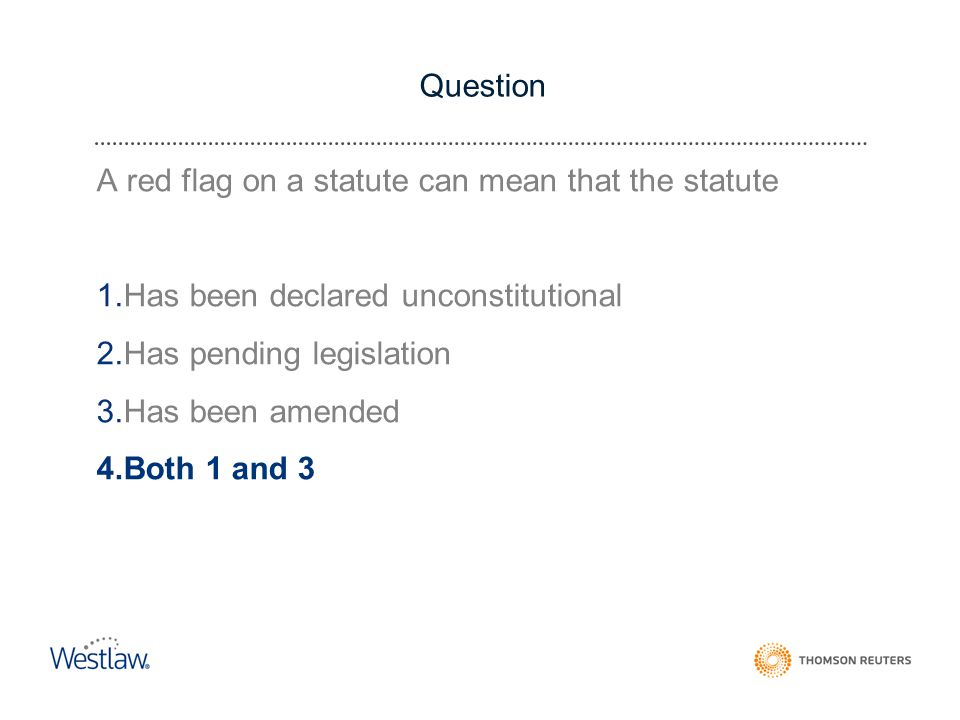 Question A red flag on a statute can mean that the statute 1.Has been declared unconstitutional 2.Has pending legislation 3.Has been amended 4.Both 1 and 3