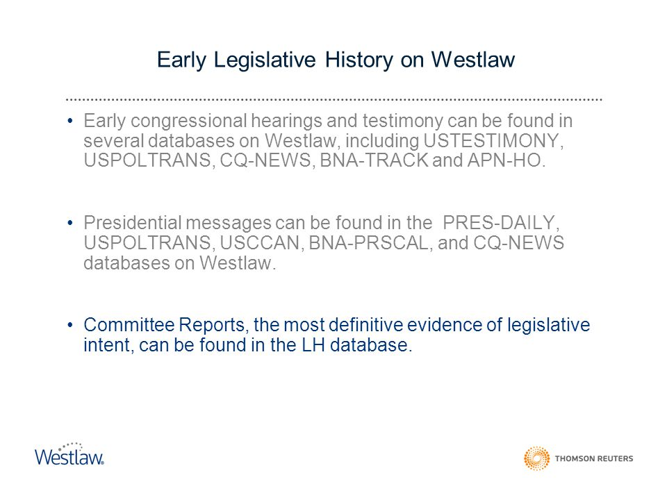 Early Legislative History on Westlaw Early congressional hearings and testimony can be found in several databases on Westlaw, including USTESTIMONY, USPOLTRANS, CQ-NEWS, BNA-TRACK and APN-HO.