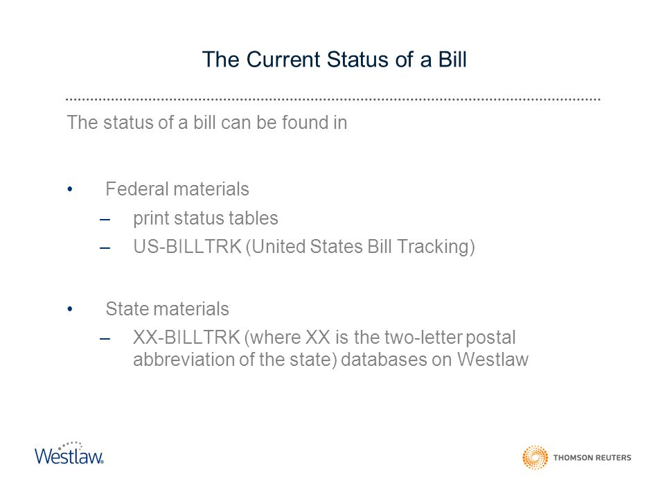 The Current Status of a Bill The status of a bill can be found in Federal materials –print status tables –US-BILLTRK (United States Bill Tracking) State materials –XX-BILLTRK (where XX is the two-letter postal abbreviation of the state) databases on Westlaw