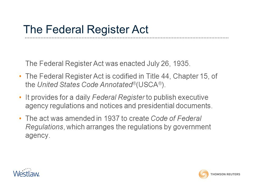 The Federal Register Act The Federal Register Act was enacted July 26, 1935. The Federal Register Act is codified in Title 44, Chapter 15, of the Unit