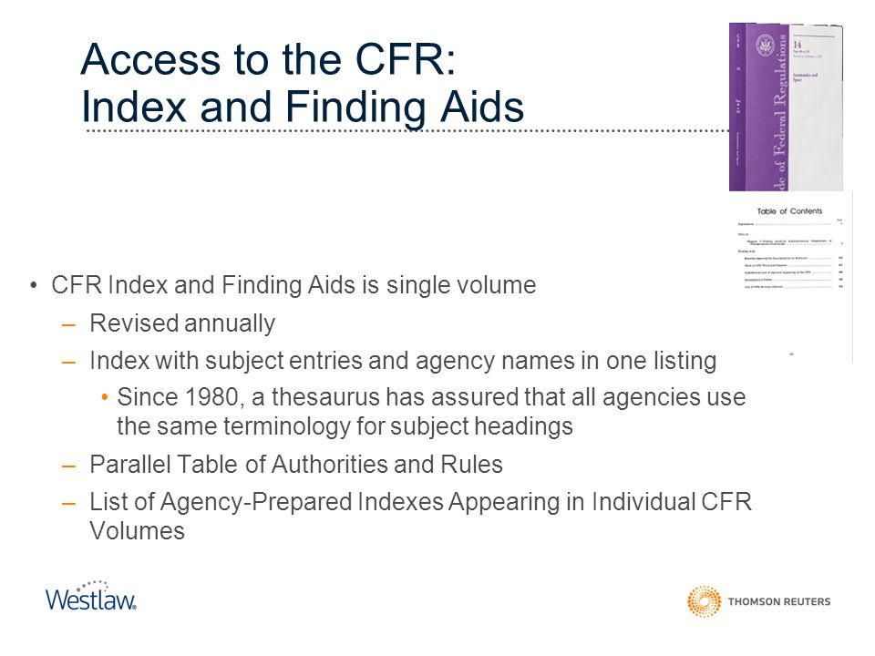 Access to the CFR: Index and Finding Aids CFR Index and Finding Aids is single volume –Revised annually –Index with subject entries and agency names i