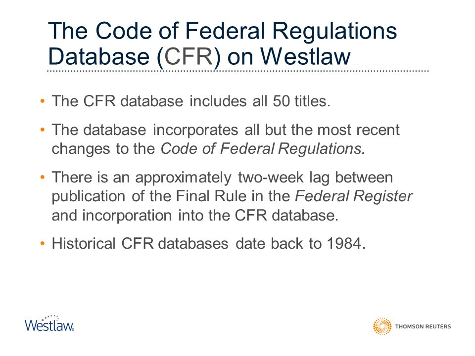 The Code of Federal Regulations Database (CFR) on Westlaw The CFR database includes all 50 titles. The database incorporates all but the most recent c