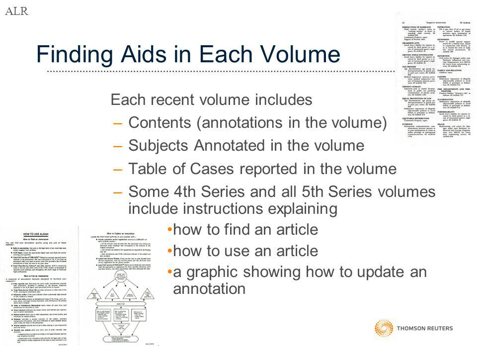 Finding Aids in Each Volume Each recent volume includes –Contents (annotations in the volume) –Subjects Annotated in the volume –Table of Cases reported in the volume –Some 4th Series and all 5th Series volumes include instructions explaining how to find an article how to use an article a graphic showing how to update an annotation ALR
