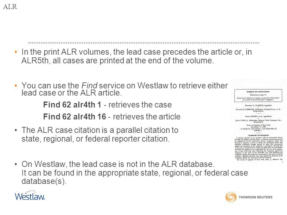 In the print ALR volumes, the lead case precedes the article or, in ALR5th, all cases are printed at the end of the volume.