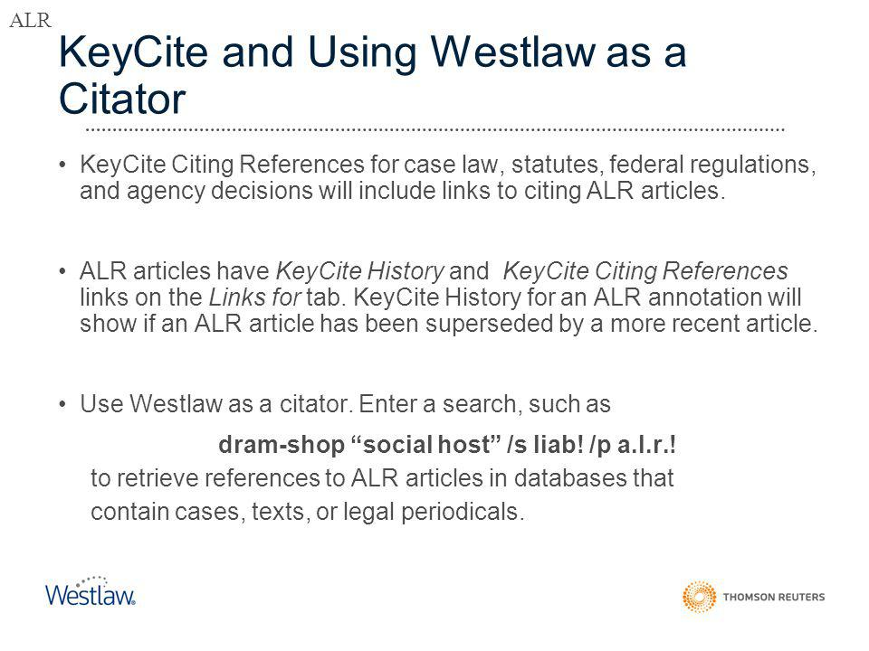KeyCite and Using Westlaw as a Citator KeyCite Citing References for case law, statutes, federal regulations, and agency decisions will include links to citing ALR articles.