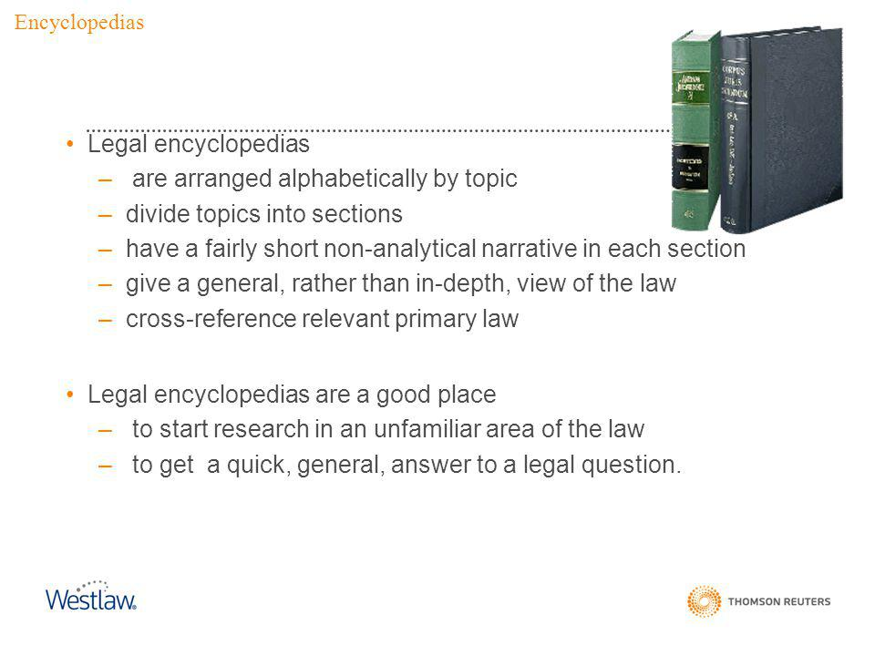 Legal encyclopedias – are arranged alphabetically by topic –divide topics into sections –have a fairly short non-analytical narrative in each section –give a general, rather than in-depth, view of the law –cross-reference relevant primary law Legal encyclopedias are a good place – to start research in an unfamiliar area of the law – to get a quick, general, answer to a legal question.