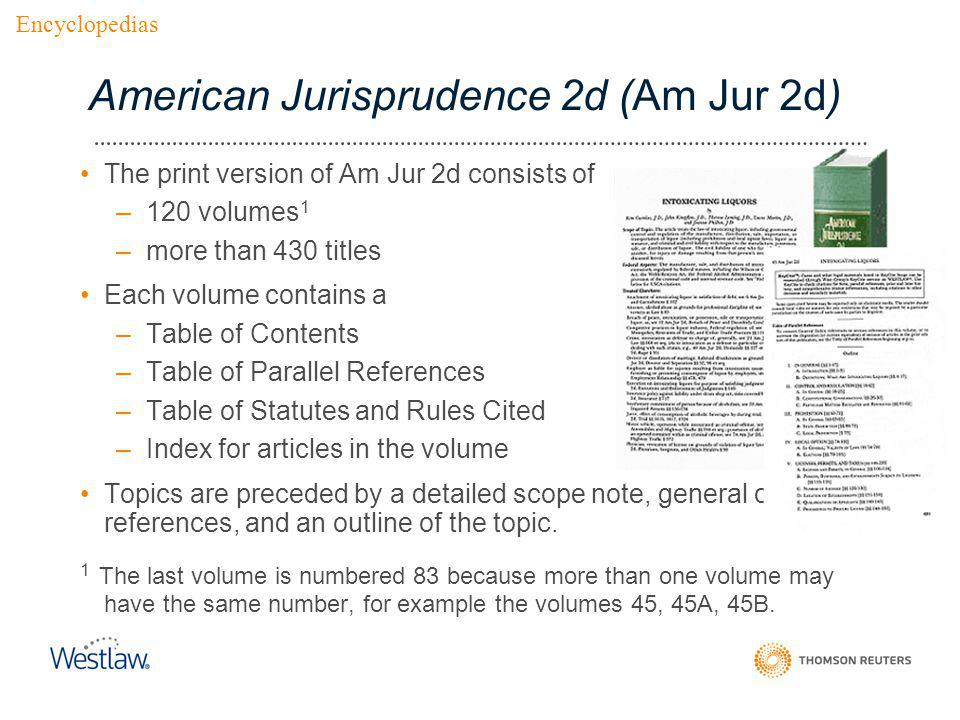 American Jurisprudence 2d (Am Jur 2d) The print version of Am Jur 2d consists of –120 volumes 1 –more than 430 titles Each volume contains a –Table of Contents –Table of Parallel References –Table of Statutes and Rules Cited –Index for articles in the volume Topics are preceded by a detailed scope note, general cross- references, and an outline of the topic.