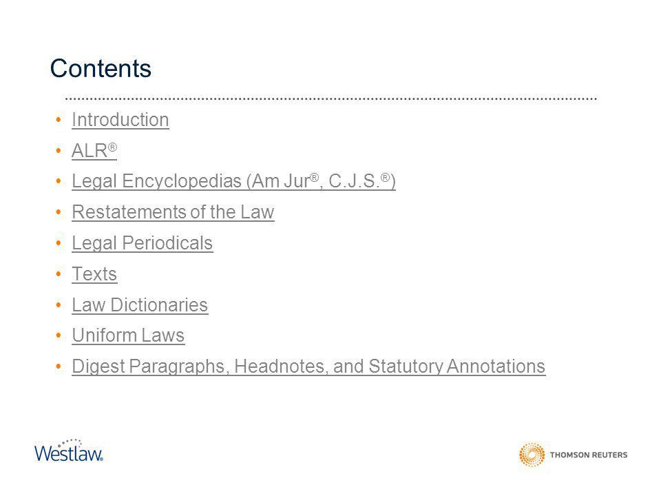 Contents Introduction ALR ®ALR ® Legal Encyclopedias (Am Jur ®, C.J.S. ® )Legal Encyclopedias (Am Jur ®, C.J.S. ® ) Restatements of the Law Legal Peri