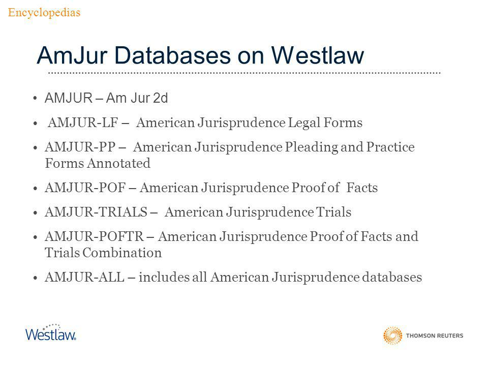 AmJur Databases on Westlaw AMJUR – Am Jur 2d AMJUR-LF – American Jurisprudence Legal Forms AMJUR-PP – American Jurisprudence Pleading and Practice Forms Annotated AMJUR-POF – American Jurisprudence Proof of Facts AMJUR-TRIALS – American Jurisprudence Trials AMJUR-POFTR – American Jurisprudence Proof of Facts and Trials Combination AMJUR-ALL – includes all American Jurisprudence databases Encyclopedias