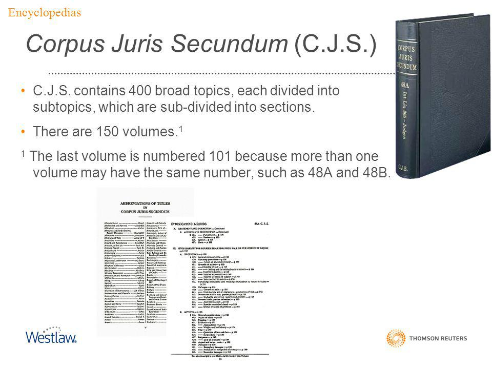 Corpus Juris Secundum (C.J.S.) C.J.S. contains 400 broad topics, each divided into subtopics, which are sub-divided into sections. There are 150 volum