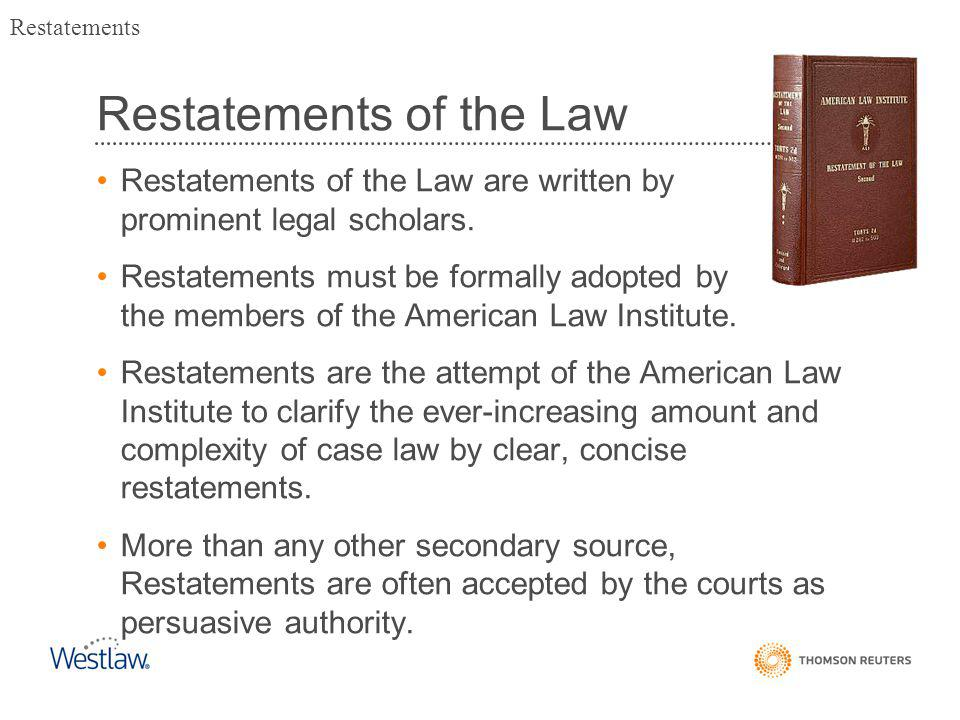 Restatements of the Law Restatements of the Law are written by prominent legal scholars.