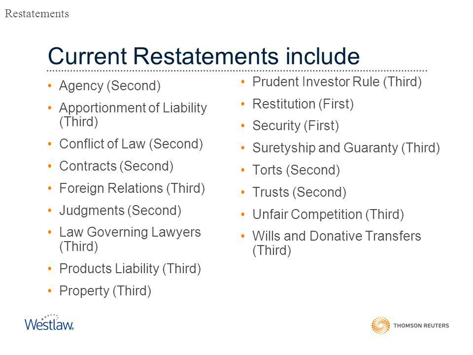 Current Restatements include Agency (Second) Apportionment of Liability (Third) Conflict of Law (Second) Contracts (Second) Foreign Relations (Third) Judgments (Second) Law Governing Lawyers (Third) Products Liability (Third) Property (Third) Prudent Investor Rule (Third) Restitution (First) Security (First) Suretyship and Guaranty (Third) Torts (Second) Trusts (Second) Unfair Competition (Third) Wills and Donative Transfers (Third) Restatements
