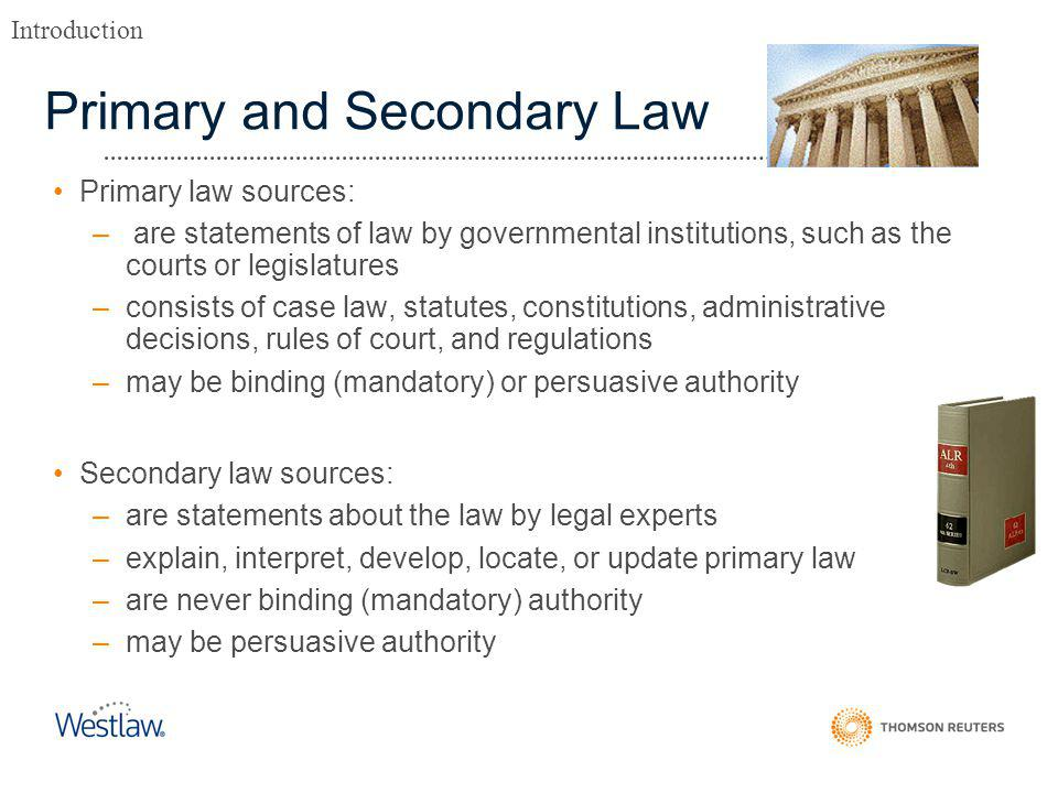 Primary and Secondary Law Primary law sources: – are statements of law by governmental institutions, such as the courts or legislatures –consists of case law, statutes, constitutions, administrative decisions, rules of court, and regulations –may be binding (mandatory) or persuasive authority Secondary law sources: –are statements about the law by legal experts –explain, interpret, develop, locate, or update primary law –are never binding (mandatory) authority –may be persuasive authority Introduction