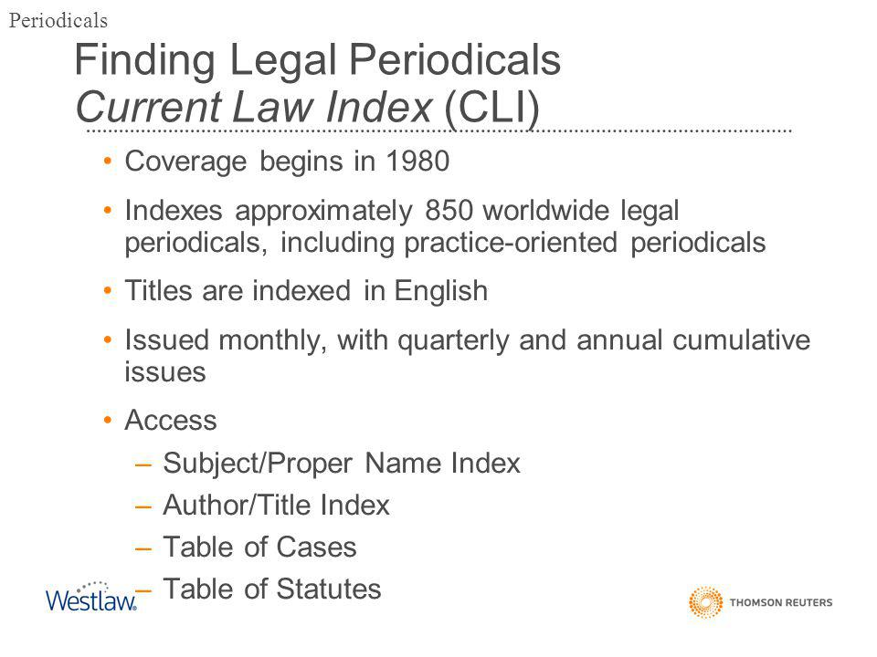 Finding Legal Periodicals Current Law Index (CLI) Coverage begins in 1980 Indexes approximately 850 worldwide legal periodicals, including practice-oriented periodicals Titles are indexed in English Issued monthly, with quarterly and annual cumulative issues Access –Subject/Proper Name Index –Author/Title Index –Table of Cases –Table of Statutes Periodicals