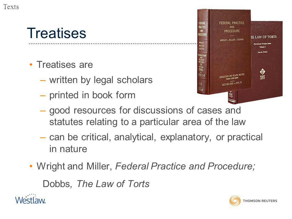 Treatises Treatises are –written by legal scholars –printed in book form –good resources for discussions of cases and statutes relating to a particular area of the law –can be critical, analytical, explanatory, or practical in nature Wright and Miller, Federal Practice and Procedure; Dobbs, The Law of Torts Texts