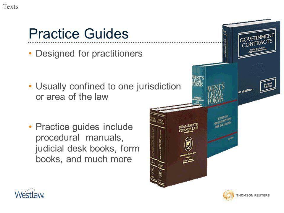 Practice Guides Designed for practitioners Usually confined to one jurisdiction or area of the law Practice guides include procedural manuals, judicial desk books, form books, and much more Texts