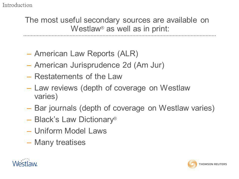 The most useful secondary sources are available on Westlaw ® as well as in print: –American Law Reports (ALR) –American Jurisprudence 2d (Am Jur) –Restatements of the Law –Law reviews (depth of coverage on Westlaw varies) –Bar journals (depth of coverage on Westlaw varies) –Black's Law Dictionary ® –Uniform Model Laws –Many treatises Introduction