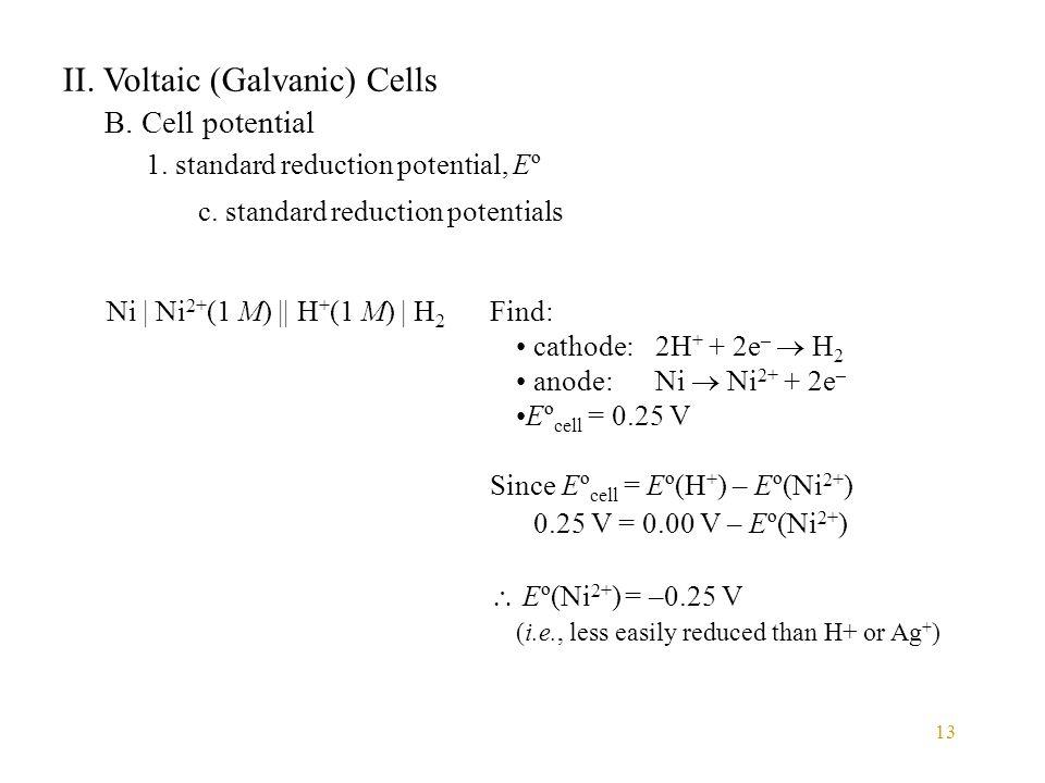 13 II. Voltaic (Galvanic) Cells B. Cell potential 1. standard reduction potential, Eº c. standard reduction potentials Find: cathode: 2H + + 2e –  H