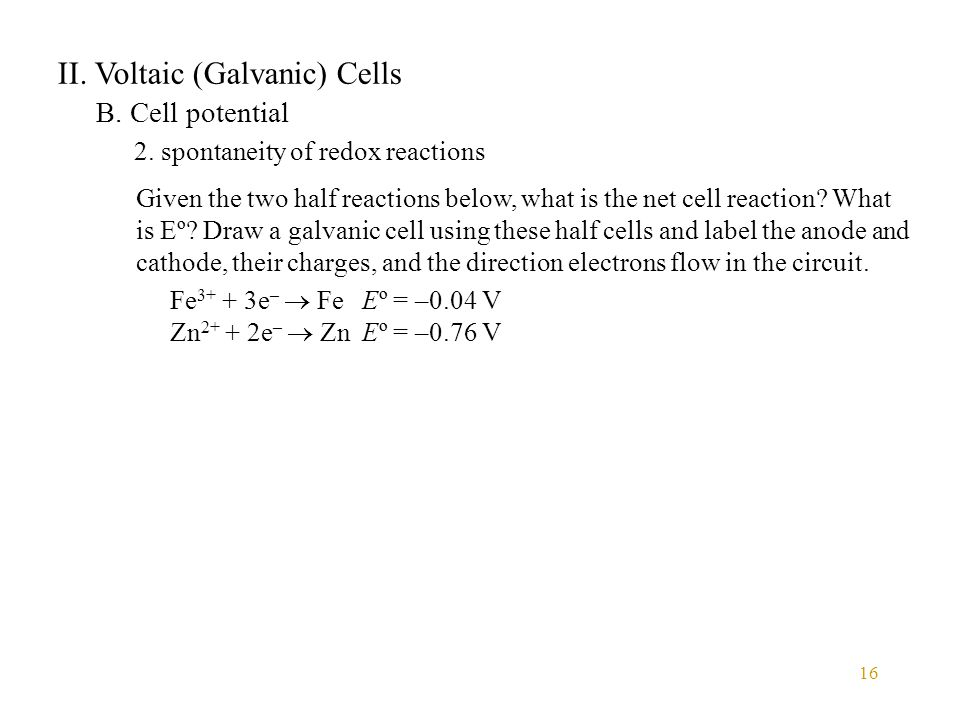 16 II. Voltaic (Galvanic) Cells B. Cell potential 2. spontaneity of redox reactions Given the two half reactions below, what is the net cell reaction?