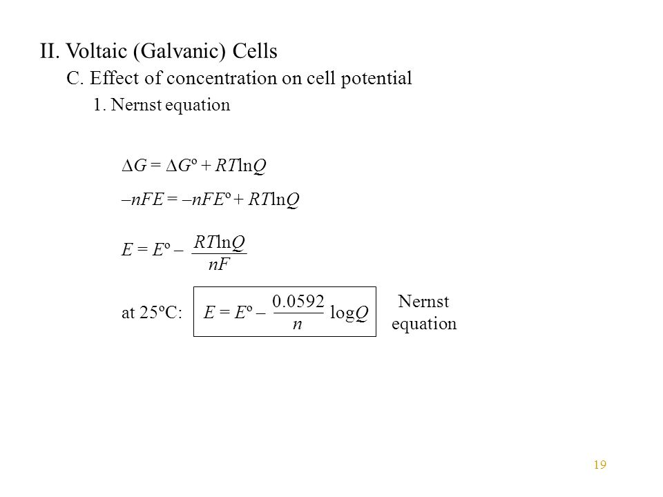 19 II. Voltaic (Galvanic) Cells C. Effect of concentration on cell potential 1. Nernst equation  G =  Gº + RTlnQ –nFE = –nFEº + RTlnQ E = Eº – RTlnQ