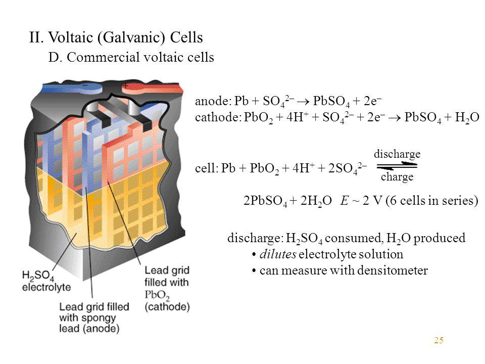 25 II. Voltaic (Galvanic) Cells D. Commercial voltaic cells anode: Pb + SO 4 2–  PbSO 4 + 2e – cathode: PbO 2 + 4H + + SO 4 2– + 2e –  PbSO 4 + H 2