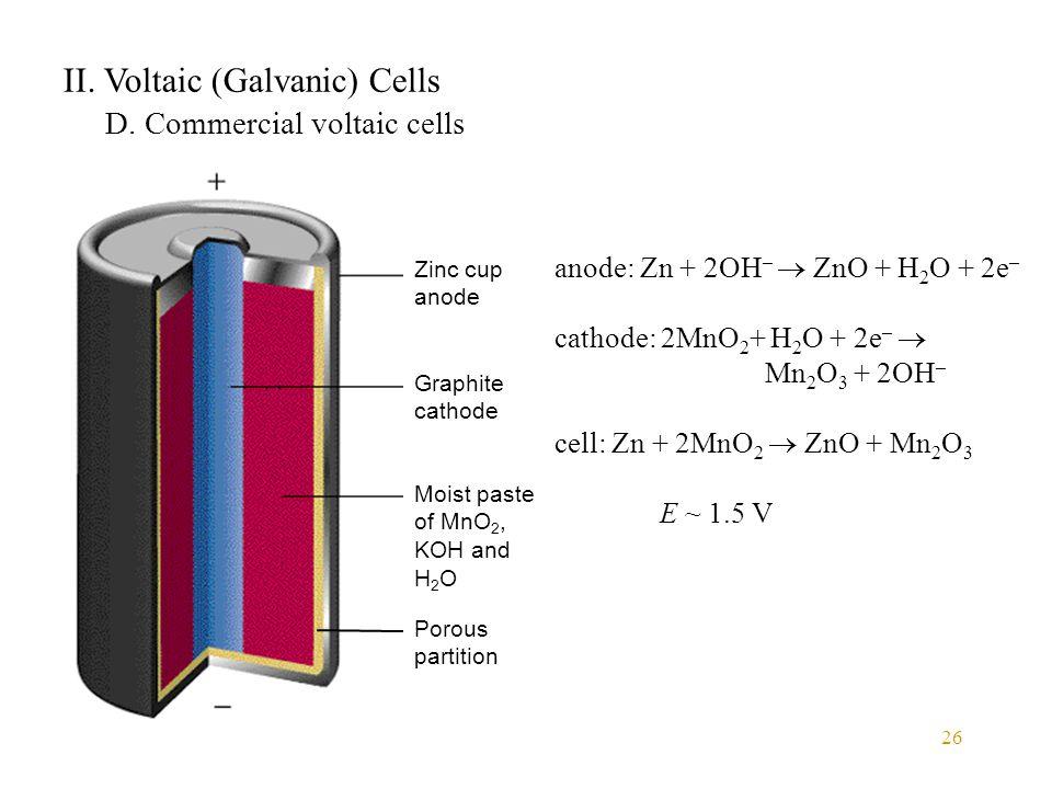 26 II. Voltaic (Galvanic) Cells D. Commercial voltaic cells anode: Zn + 2OH –  ZnO + H 2 O + 2e – cathode: 2MnO 2 + H 2 O + 2e –  Mn 2 O 3 + 2OH – c