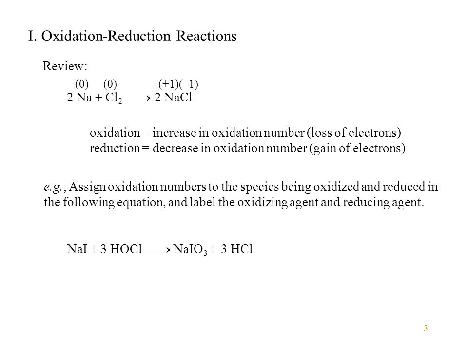 3 I. Oxidation-Reduction Reactions Review: 2 Na + Cl 2  2 NaCl (0) (+1)(–1) oxidation = increase in oxidation number (loss of electrons) reduction =