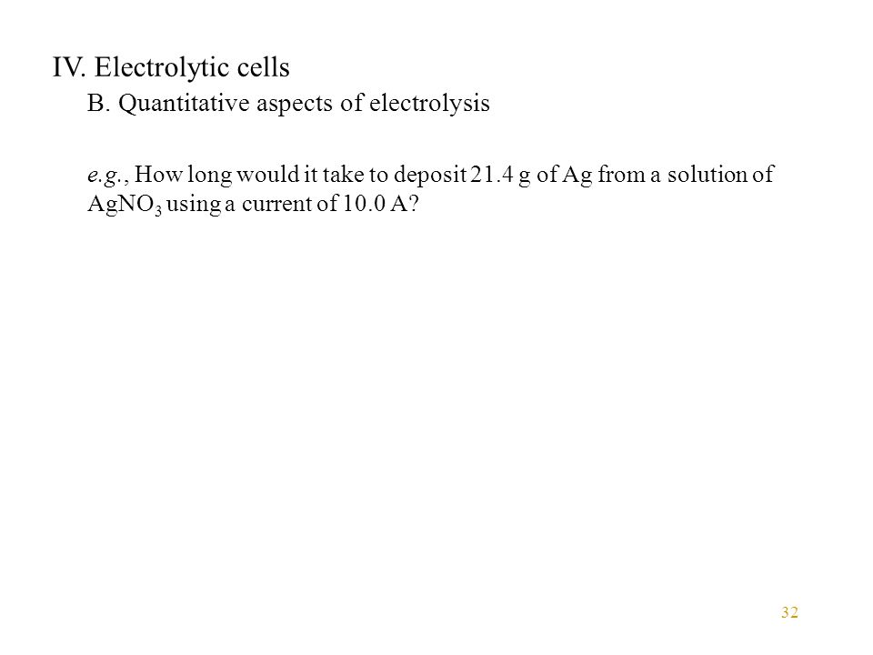 32 IV. Electrolytic cells B. Quantitative aspects of electrolysis e.g., How long would it take to deposit 21.4 g of Ag from a solution of AgNO 3 using