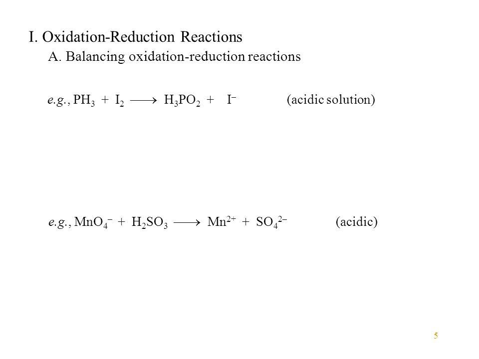 5 I. Oxidation-Reduction Reactions A. Balancing oxidation-reduction reactions e.g., PH 3 + I 2  H 3 PO 2 + I – (acidic solution) e.g., MnO 4 – + H 2