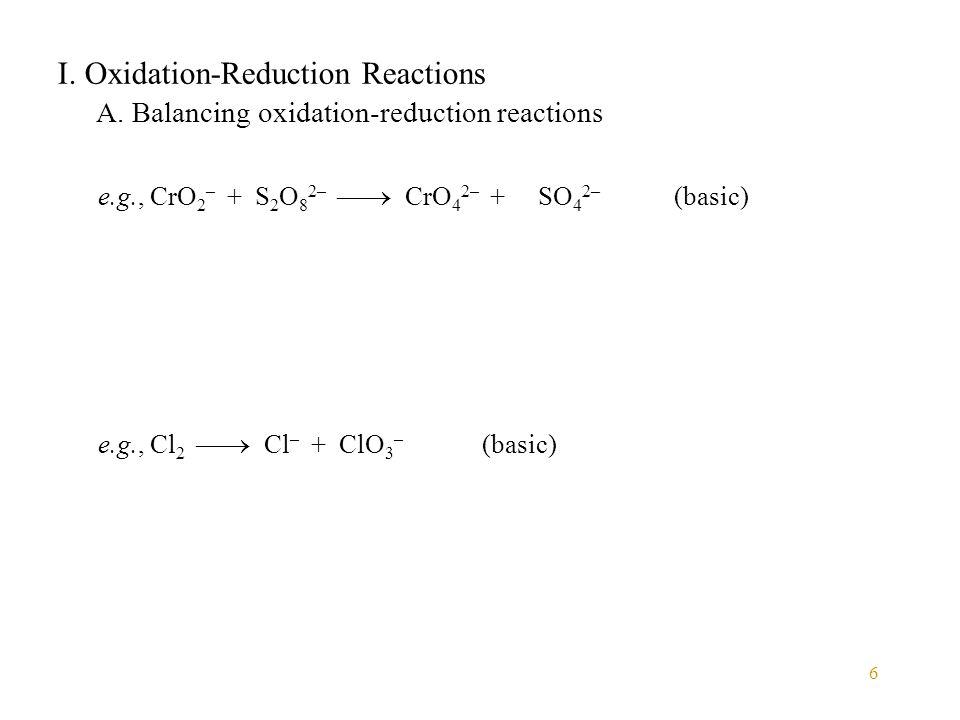 6 I. Oxidation-Reduction Reactions A. Balancing oxidation-reduction reactions e.g., Cl 2  Cl – + ClO 3 – (basic) e.g., CrO 2 – + S 2 O 8 2–  CrO 4