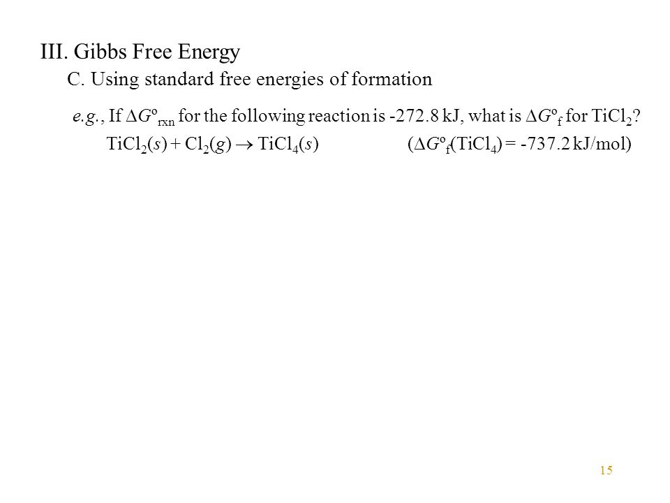 15 III. Gibbs Free Energy C. Using standard free energies of formation e.g., If  Gº rxn for the following reaction is -272.8 kJ, what is  Gº f for T